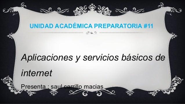 UNIDAD ACADÉMICA PREPARATORIA #11 Aplicaciones y servicios básicos de internet Presenta : saul carrillo macias