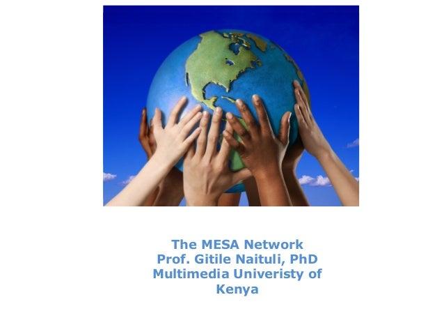 The MESA Network Prof. Gitile Naituli, PhD Multimedia Univeristy of Kenya
