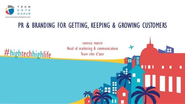PR & BRANDING FOR GETTING, KEEPING & GROWING CUSTOMERS vanessa marcie Head of marketing & communications Team côte d'azur