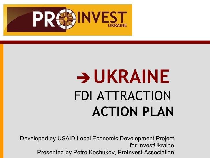 <ul><ul><li>   UKRAINE   </li></ul></ul><ul><li>FDI ATTRACTION   </li></ul><ul><li>ACTION PLAN </li></ul><ul><li>Develope...