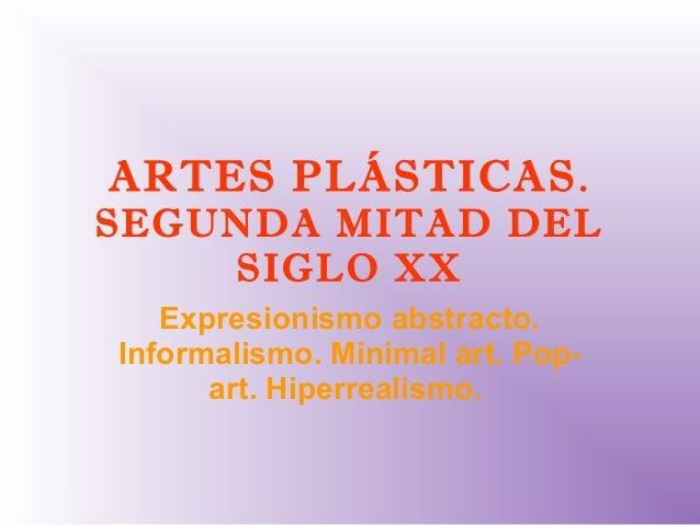 ARTES PLÁSTICAS.SEGUNDA MITAD DELSIGLO XXExpresionismo abstracto.Informalismo. Minimal art. Pop-art. Hiperrealismo.