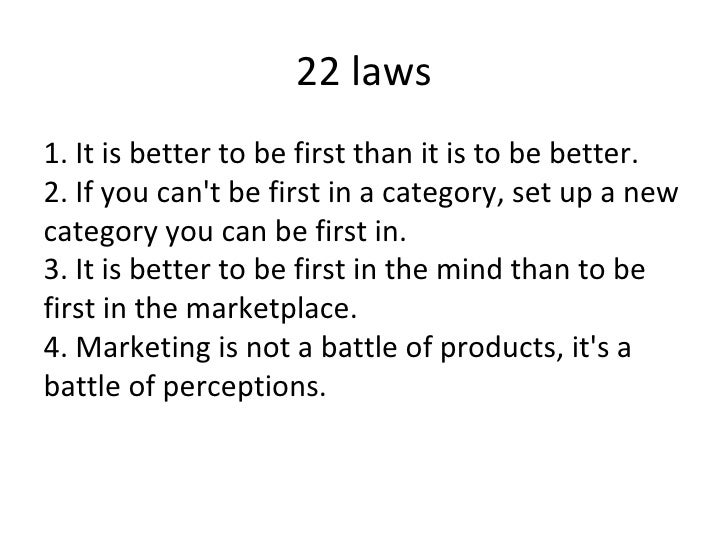 22 laws <ul><li>1. It is better to be first than it is to be better. 2. If you can't be first in a category, set up a new ...
