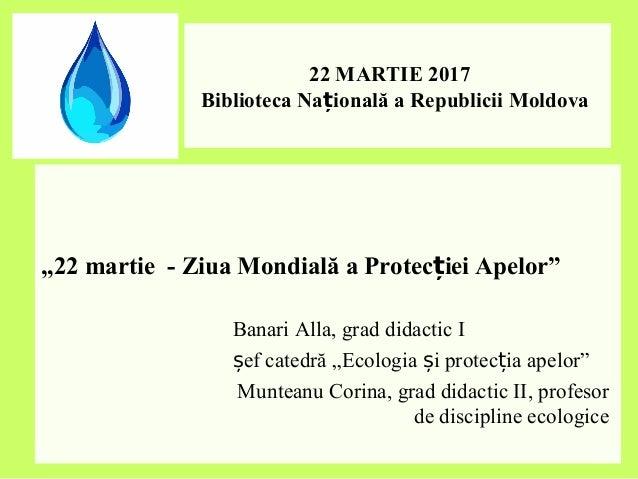"""22 MARTIE 2017 Biblioteca Na ională a Republicii Moldovaț """"22 martie - Ziua Mondială a Protec iei Apelor""""ț Banari Alla, gr..."""