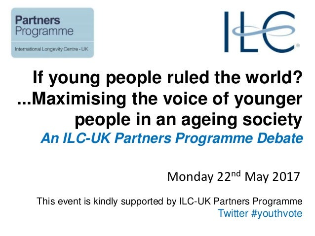 If young people ruled the world? ...Maximising the voice of younger people in an ageing society An ILC-UK Partners Program...