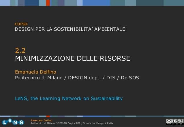 corso DESIGN PER LA SOSTENIBILITA' AMBIENTALE  2.2 MINIMIZZAZIONE DELLE RISORSE Emanuela Delfino Politecnico di Milano / D...