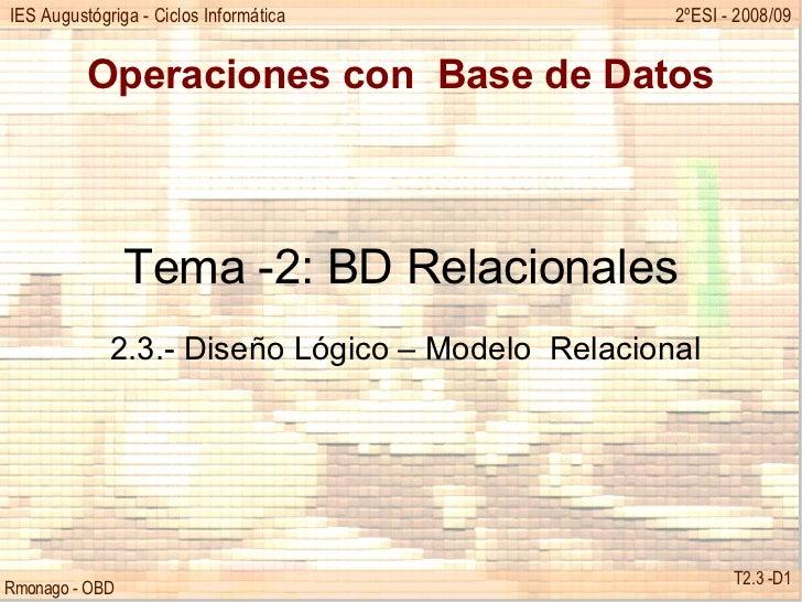 Operaciones con  Base de Datos Tema -2: BD Relacionales 2.3.- Diseño Lógico – Modelo  Relacional