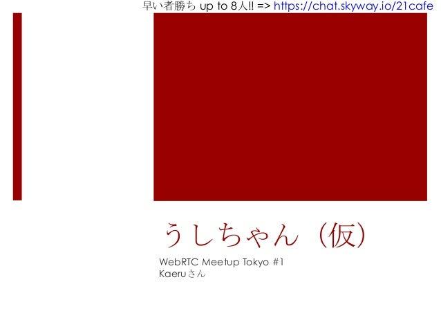 早い者勝ち up to 8人!! => https://chat.skyway.io/21cafe うしちゃん(仮) WebRTC Meetup Tokyo #1 Kaeruさん