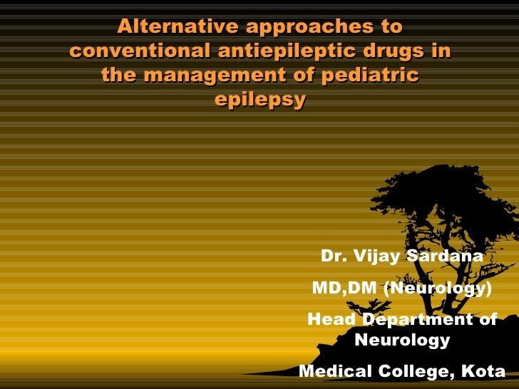 Alternative approaches to conventional antiepileptic drugs in the management of pediatric epilepsy Dr. Vijay Sardana MD,DM...