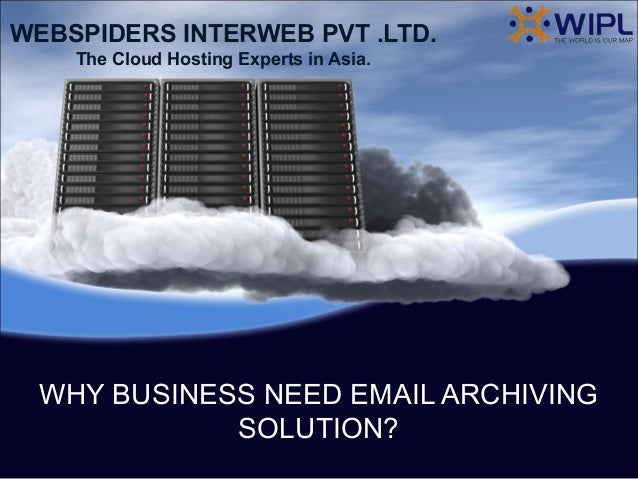 WEBSPIDERS INTERWEB PVT .LTD.    The Cloud Hosting Experts in Asia. WHY BUSINESS NEED EMAIL ARCHIVING            SOLUTION?