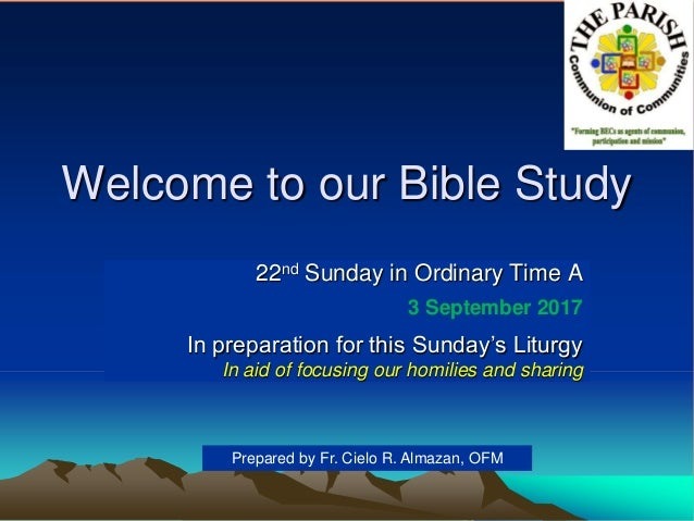 Welcome to our Bible Study 22nd Sunday in Ordinary Time A 3 September 2017 In preparation for this Sunday's Liturgy In aid...