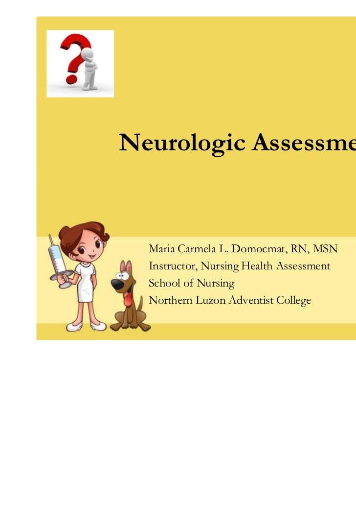 Neurologic Assessment  Maria Carmela L. Domocmat, RN, MSN  Instructor, Nursing Health Assessment  School of Nursing  North...