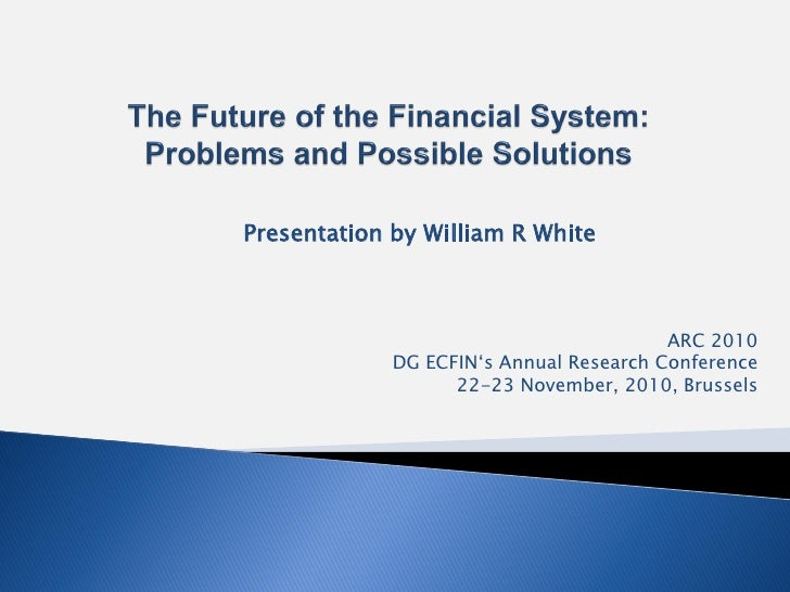 Presentation by William R White                                         ARC 2010             DG ECFIN's Annual Research Co...
