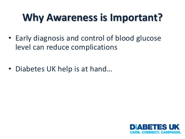 Why Awareness is Important? • Early diagnosis and control of blood glucose level can reduce complications • Diabetes UK he...
