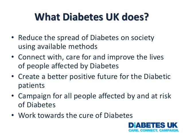 What Diabetes UK does? • Reduce the spread of Diabetes on society using available methods • Connect with, care for and imp...