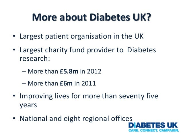 More about Diabetes UK? • Largest patient organisation in the UK • Largest charity fund provider to Diabetes research: – M...