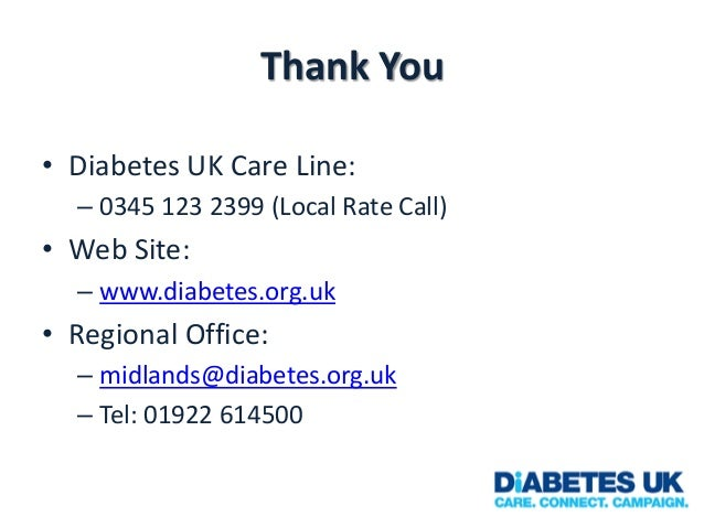 Thank You • Diabetes UK Care Line: – 0345 123 2399 (Local Rate Call)  • Web Site: – www.diabetes.org.uk  • Regional Office...