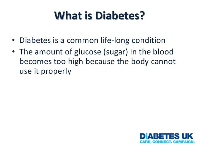 What is Diabetes? • Diabetes is a common life-long condition • The amount of glucose (sugar) in the blood becomes too high...