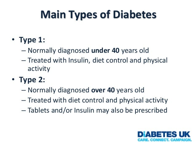 Main Types of Diabetes • Type 1: – Normally diagnosed under 40 years old – Treated with Insulin, diet control and physical...