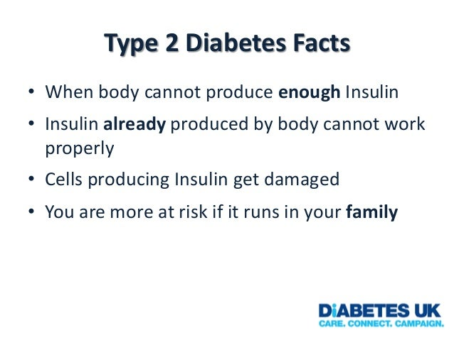 Type 2 Diabetes Facts • When body cannot produce enough Insulin • Insulin already produced by body cannot work properly • ...