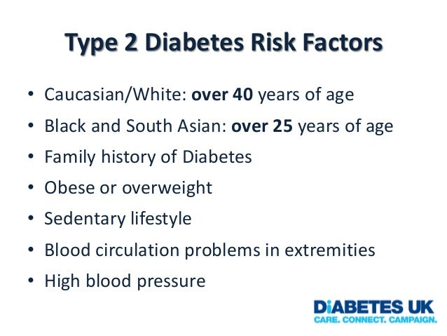 Type 2 Diabetes Risk Factors • Caucasian/White: over 40 years of age  • Black and South Asian: over 25 years of age • Fami...
