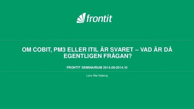 OM COBIT, PM3 ELLER ITIL ÄR SVARET – VAD ÄR DÅ EGENTLIGEN FRÅGAN? FRONTIT SEMINARIUM 2014.09-2014.10 Lars-Åke Nyberg