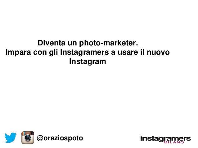 Diventa un photo-marketer. Impara con gli Instagramers a usare il nuovo Instagram @oraziospoto