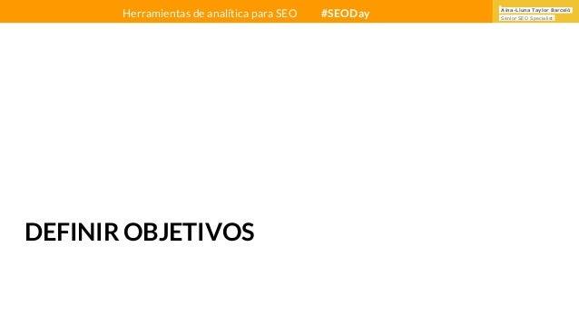 Aina-Lluna Taylor Barceló Senior SEO Specialist Herramientas de analítica para SEO #SEODay DEFINIR OBJETIVOS
