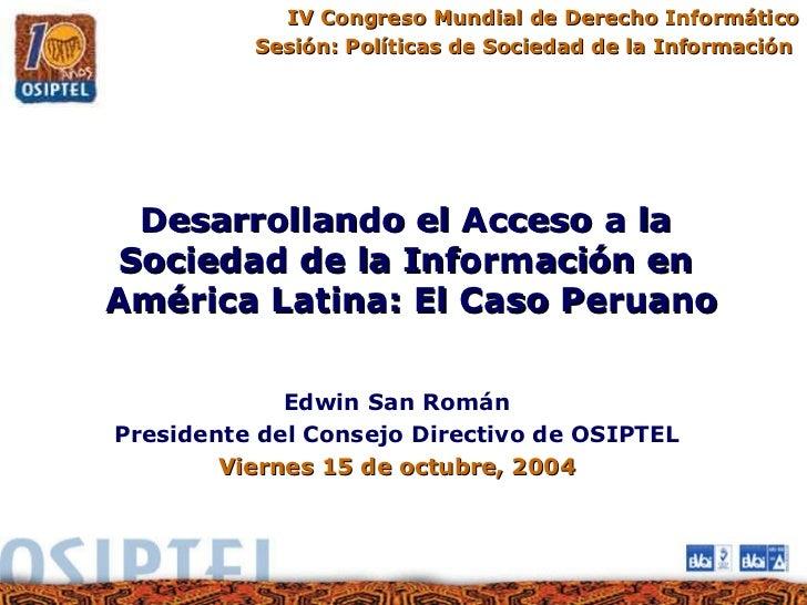 IV Congreso Mundial de Derecho Informático Sesión: Políticas de Sociedad de la Información  Desarrollando el Acceso a la  ...