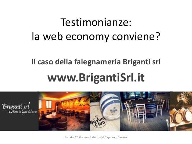 Testimonianze: la web economy conviene? Il caso della falegnameria Briganti srl www.BrigantiSrl.it Sabato 22 Marzo – Palaz...