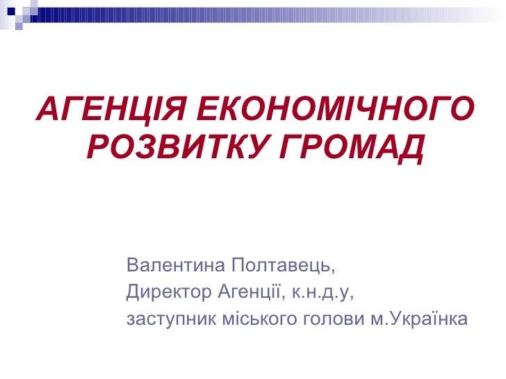АГЕНЦІЯ ЕКОНОМІЧНОГО РОЗВИТКУ ГРОМАД <ul><li>Валентина Полтавець, </li></ul><ul><li>Директор Агенції, к.н.д.у,  </li></ul>...