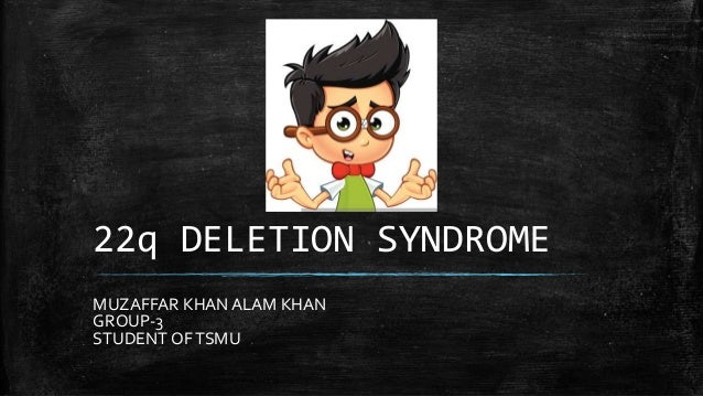 22q DELETION SYNDROME MUZAFFAR KHAN ALAM KHAN GROUP-3 STUDENT OFTSMU