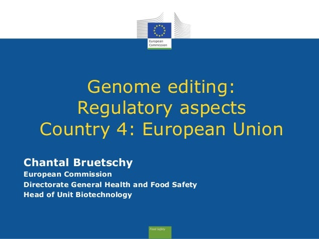 Genome editing: Regulatory aspects Country 4: European Union Chantal Bruetschy European Commission Directorate General Hea...