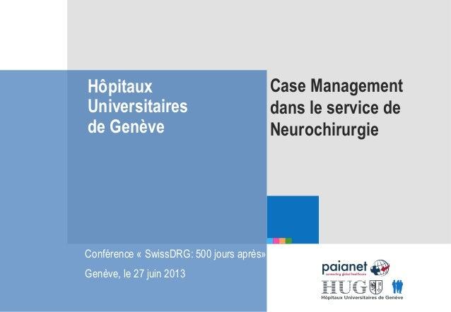 Hôpitaux Universitaires de Genève Case Management dans le service de Neurochirurgie Conférence « SwissDRG: 500 jours après...