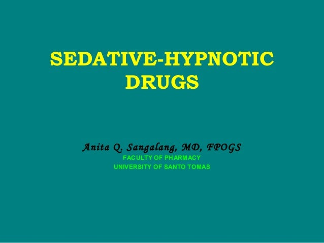 SEDATIVE-HYPNOTIC DRUGS Anita Q. Sangalang, MD, FPOGS FACULTY OF PHARMACY UNIVERSITY OF SANTO TOMAS