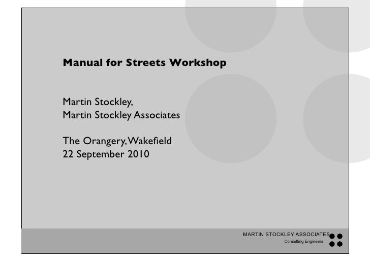 Manual for Streets Workshop!   Martin Stockley, ! Martin Stockley Associates !  The Orangery, Wakefield! 22 September 2010!...