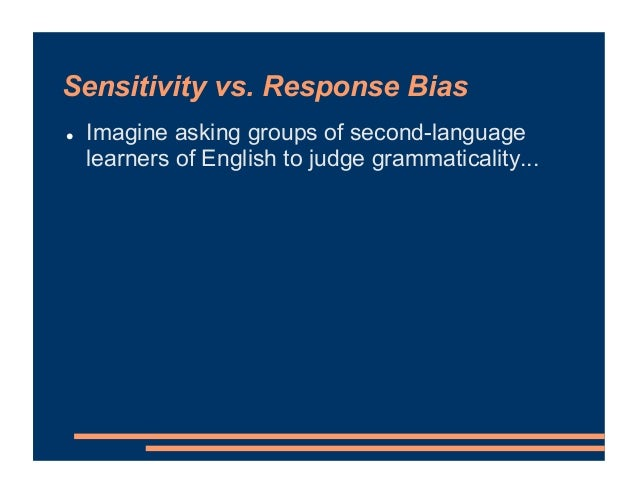 Sensitivity vs. Response Bias ! Imagine asking groups of second-language learners of English to judge grammaticality...