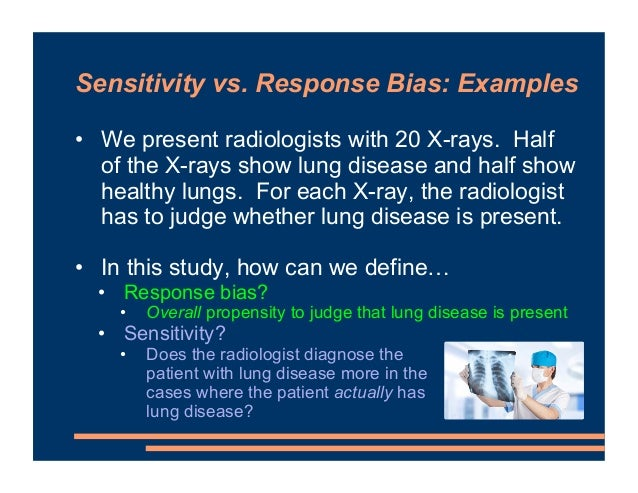 Sensitivity vs. Response Bias: Examples • We present radiologists with 20 X-rays. Half of the X-rays show lung disease and...