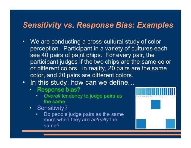 Sensitivity vs. Response Bias: Examples • We are conducting a cross-cultural study of color perception. Participant in a v...