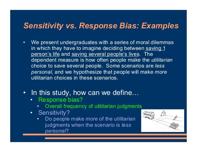 Sensitivity vs. Response Bias: Examples • We present undergraduates with a series of moral dilemmas in which they have to ...