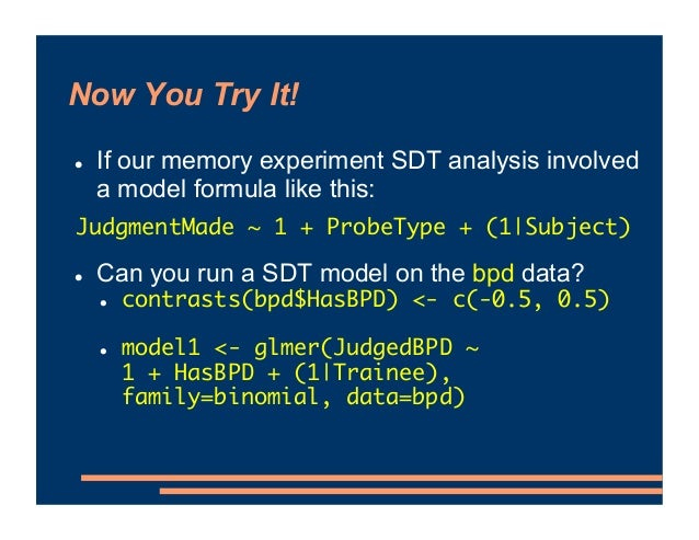 Now You Try It! ! If our memory experiment SDT analysis involved a model formula like this: ! Can you run a SDT model on t...