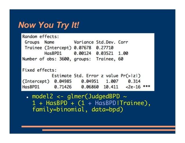Now You Try It! ! model2 <- glmer(JudgedBPD ~ 1 + HasBPD + (1 + HasBPD Trainee), family=binomial, data=bpd)