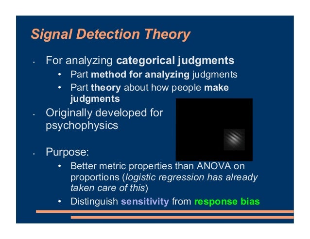 Signal Detection Theory • For analyzing categorical judgments • Part method for analyzing judgments • Part theory about ho...