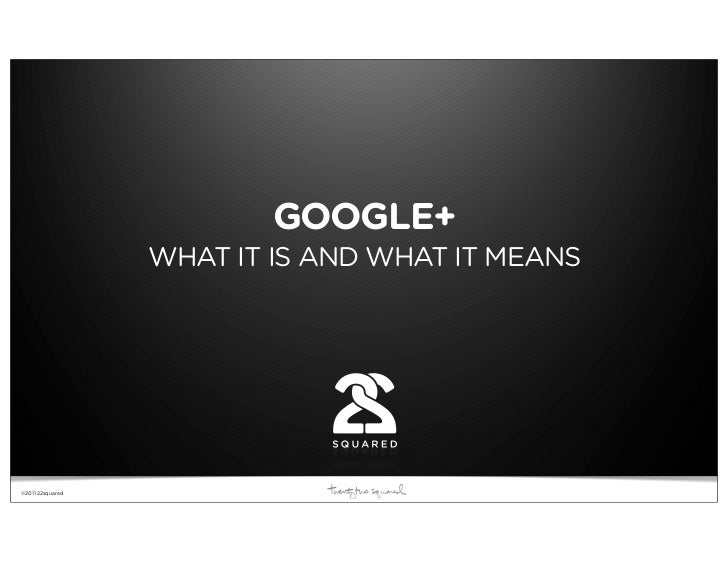 Our Model: Advocacy Is Everything                          GOOGLE+                  WHAT IT IS AND WHAT IT MEANS©2011 22sq...