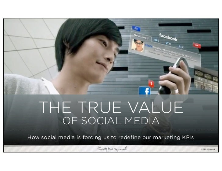 THE TRUE VALUE             OF SOCIAL MEDIA How social media is forcing us to redefine our marketing KPIs                  ...