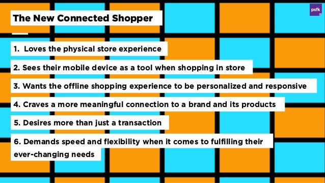 1. Loves the physical store experience The New Connected Shopper 2. Sees their mobile device as a tool when shopping in st...