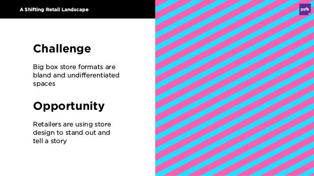 A Shifting Retail Landscape Challenge Big box store formats are bland and undifferentiated spaces Opportunity Retailers ar...