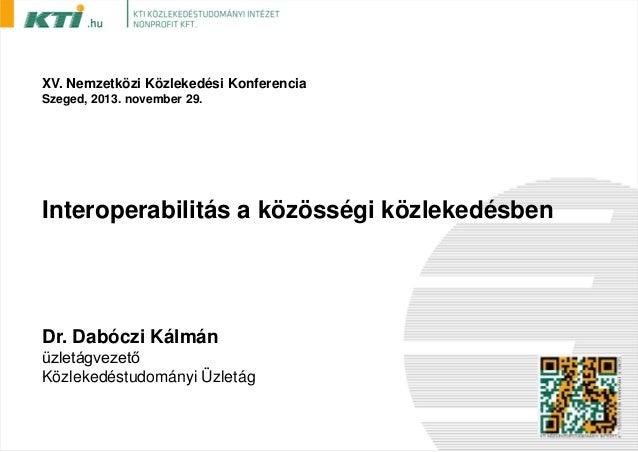 XV. Nemzetközi Közlekedési Konferencia Szeged, 2013. november 29.  Interoperabilitás a közösségi közlekedésben  Dr. Dabócz...