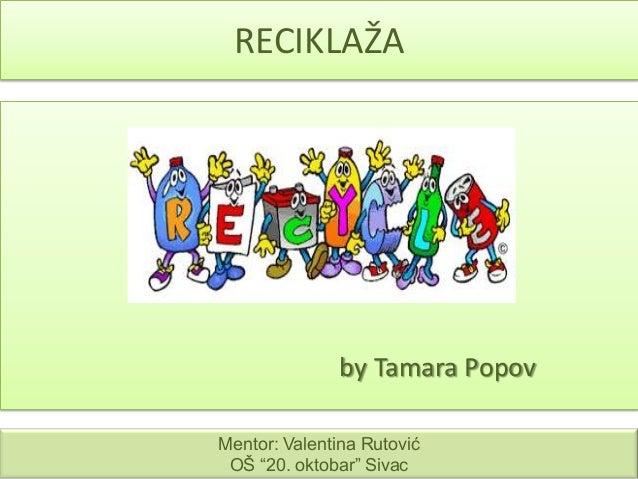 """RECIKLAŽA  by Tamara Popov Mentor: Valentina Rutović OŠ """"20. oktobar"""" Sivac"""