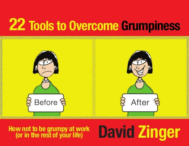 22 Tools to Overcome Grumpiness David ZingerHow not to be grumpy at work (or in the rest of your life)