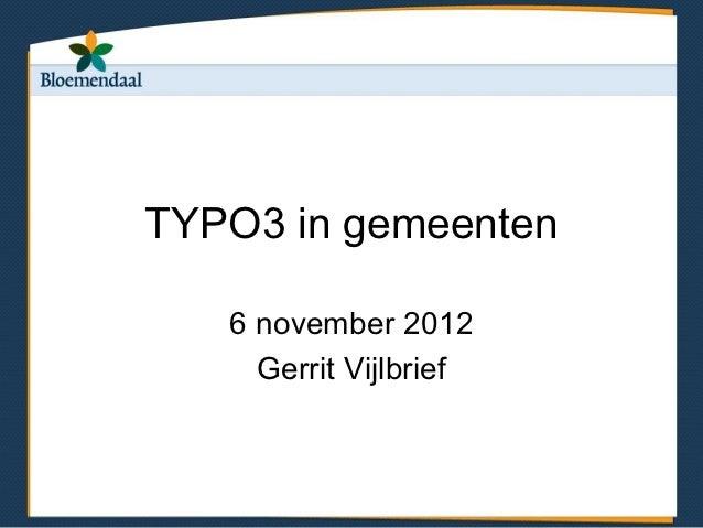 TYPO3 in gemeenten   6 november 2012     Gerrit Vijlbrief